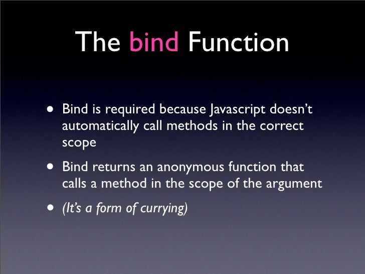 The bind Function  • Bind is required because Javascript doesn't    automatically call methods in the correct    scope • B...