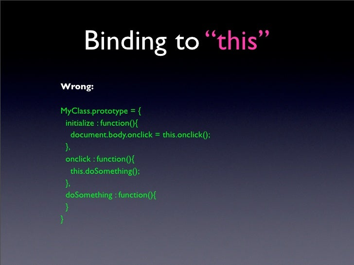 """Binding to """"this"""" Wrong:  MyClass.prototype = {   initialize : function(){      document.body.onclick = this.onclick();   ..."""