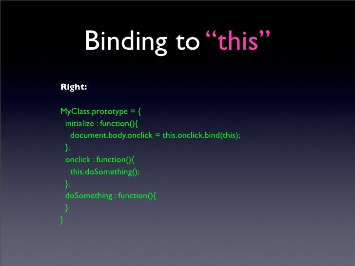 """Binding to """"this"""" Right:  MyClass.prototype = {   initialize : function(){      document.body.onclick = this.onclick.bind(..."""