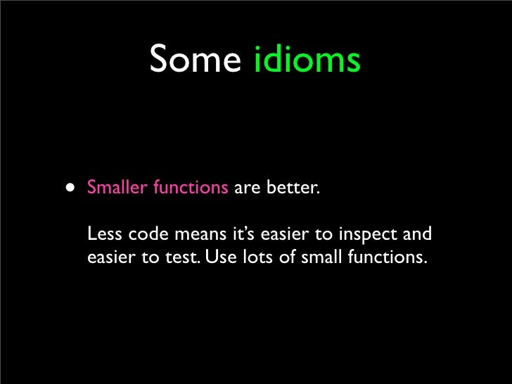 Some idioms   • Smaller functions are better.   Less code means it's easier to inspect and   easier to test. Use lots of s...