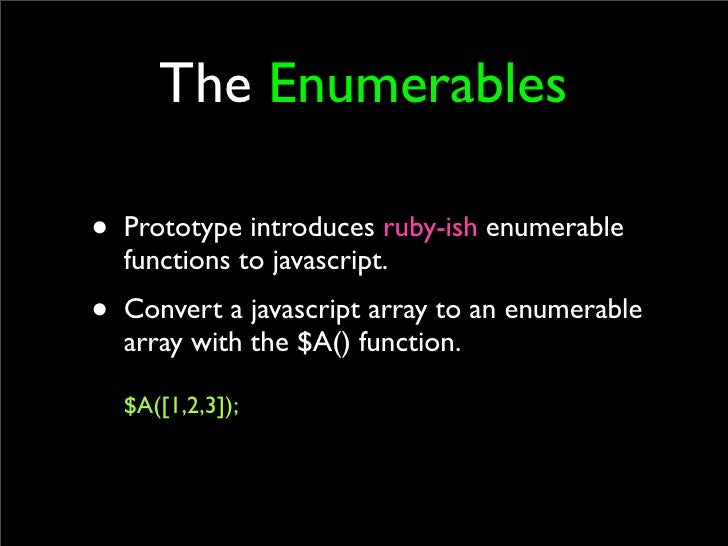 The Enumerables  • Prototype introduces ruby-ish enumerable   functions to javascript. • Convert a javascript array to an ...