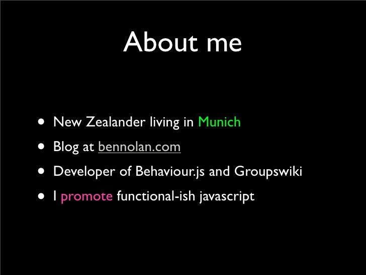 About me  • New Zealander living in Munich • Blog at bennolan.com • Developer of Behaviour.js and Groupswiki • I promote f...