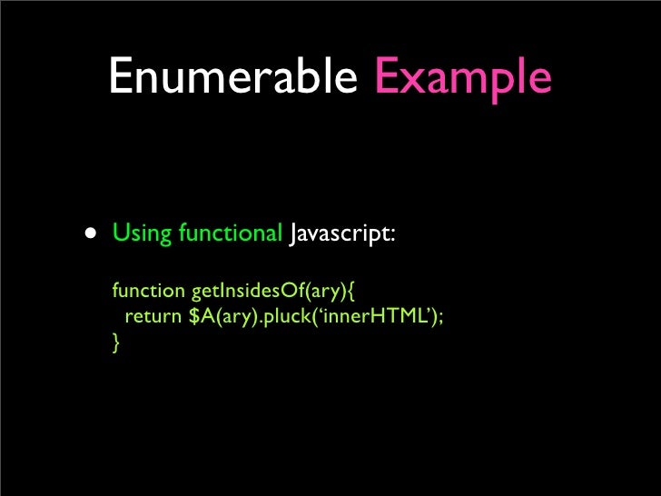 Enumerable Example  • Using functional Javascript:   function getInsidesOf(ary){     return $A(ary).pluck('innerHTML');   }