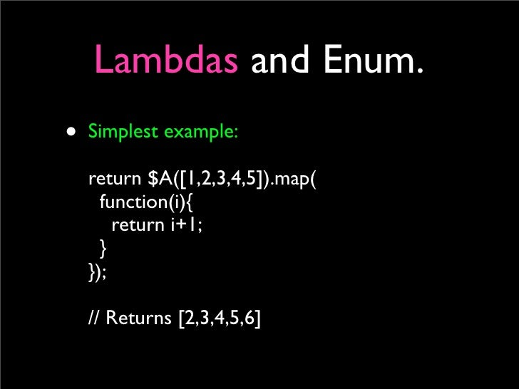 Lambdas and Enum. • Simplest example:   return $A([1,2,3,4,5]).map(     function(i){       return i+1;     }   });    // R...