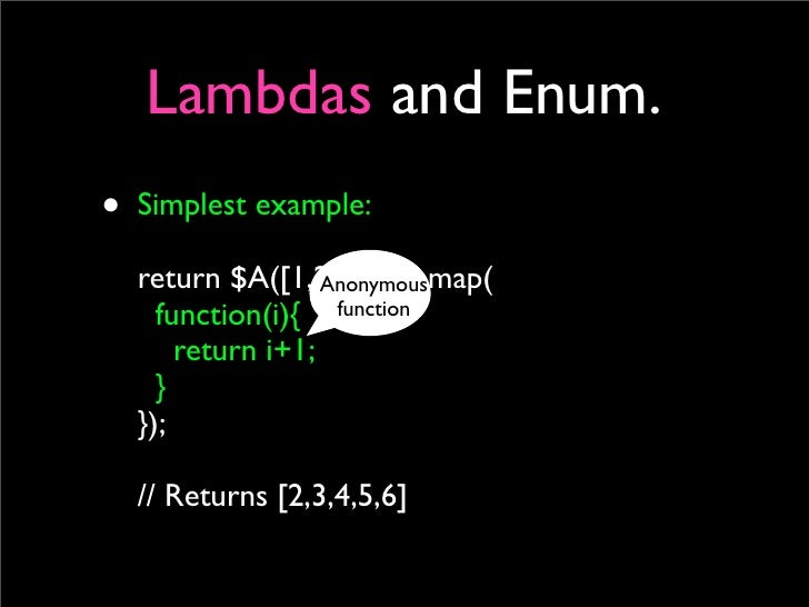Lambdas and Enum. • Simplest example:   return $A([1,2,3,4,5]).map(                   Anonymous     function(i){ function ...