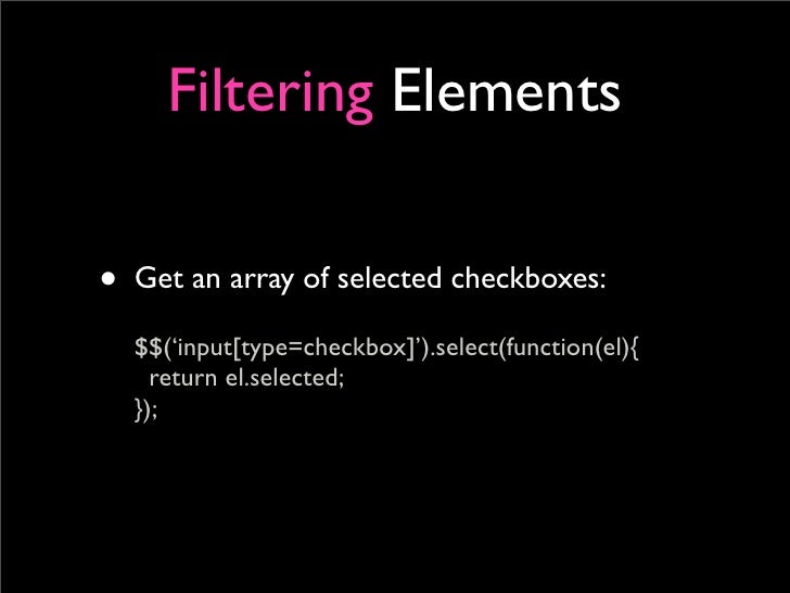 Filtering Elements  • Get an array of selected checkboxes:   $$('input[type=checkbox]').select(function(el){     return el...