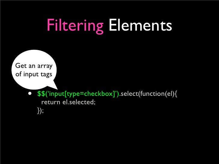 Filtering Elements  Get an array of input tags      •   $$('input[type=checkbox]').select(function(el){           return e...