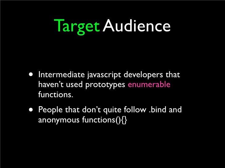 Target Audience  • Intermediate javascript developers that   haven't used prototypes enumerable   functions. • People that...