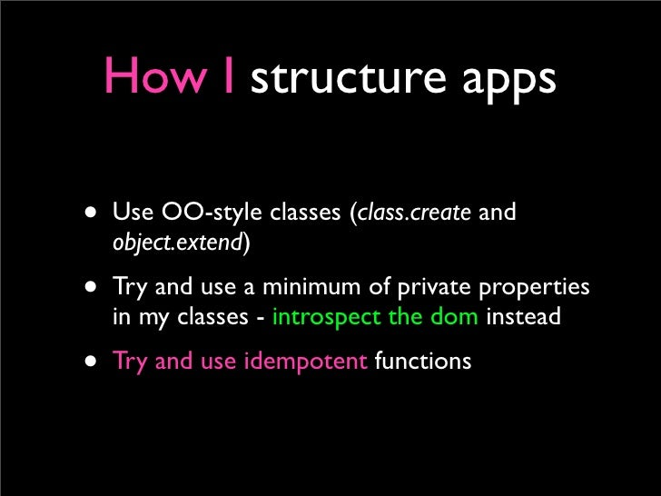 How I structure apps  • Use OO-style classes (class.create and   object.extend) • Try and use a minimum of private propert...