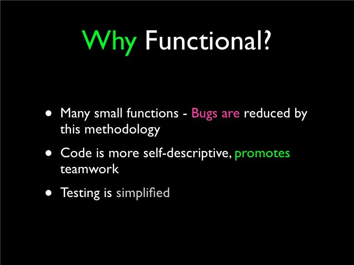 Why Functional?  • Many small functions - Bugs are reduced by   this methodology • Code is more self-descriptive, promotes...