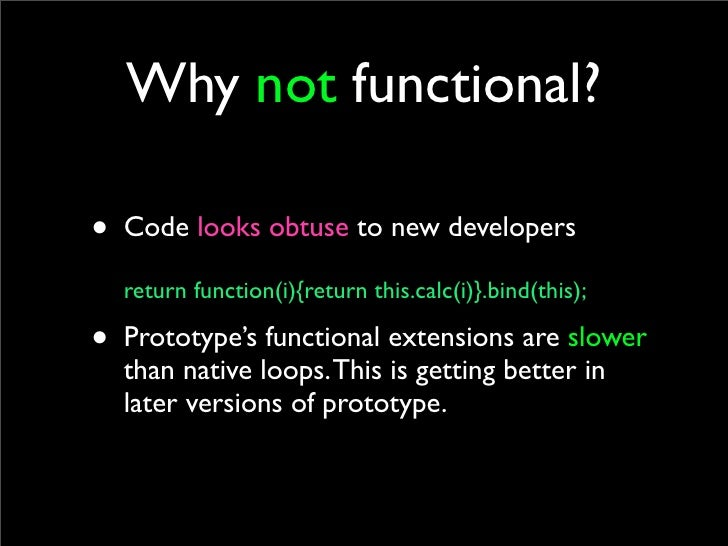 Why not functional?  • Code looks obtuse to new developers   return function(i){return this.calc(i)}.bind(this);  • Protot...