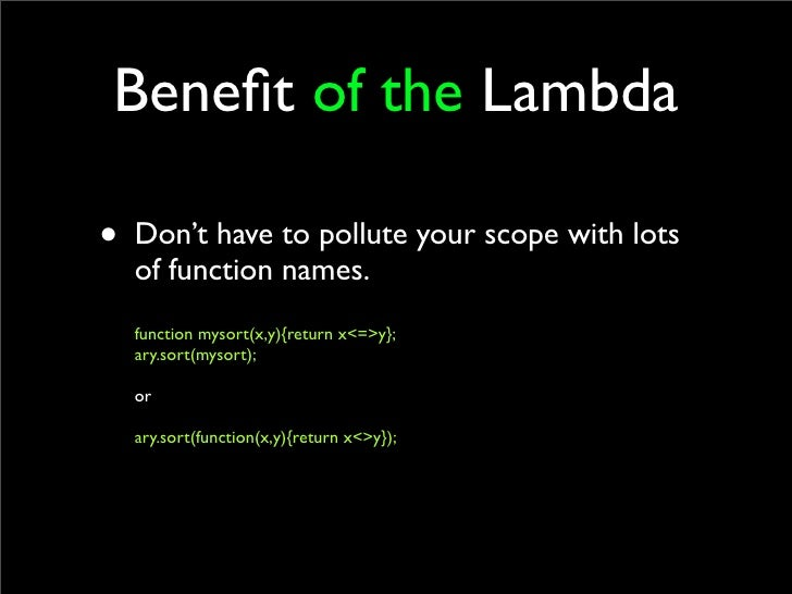 Benefit of the Lambda  • Don't have to pollute your scope with lots   of function names.   function mysort(x,y){return x<=>...