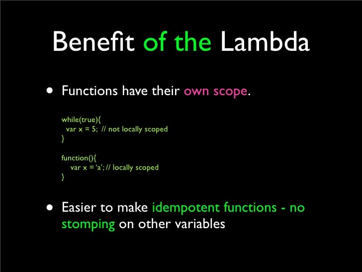 Benefit of the Lambda • Functions have their own scope.   while(true){     var x = 5; // not locally scoped   }    function...