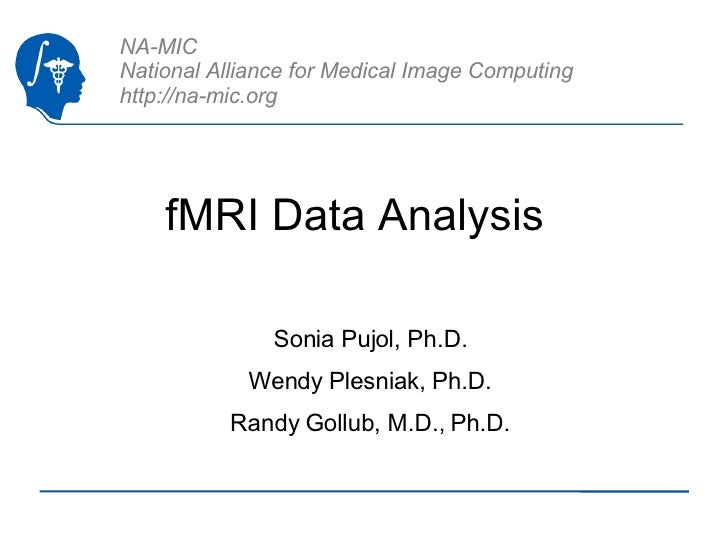 fMRI Data Analysis  Sonia Pujol, Ph.D. Wendy Plesniak, Ph.D. Randy Gollub, M.D., Ph.D.