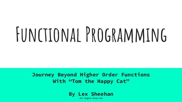 """Functional Programming Journey Beyond Higher Order Functions With """"Tom the Happy Cat"""" By Lex Sheehan All Rights Reserved"""