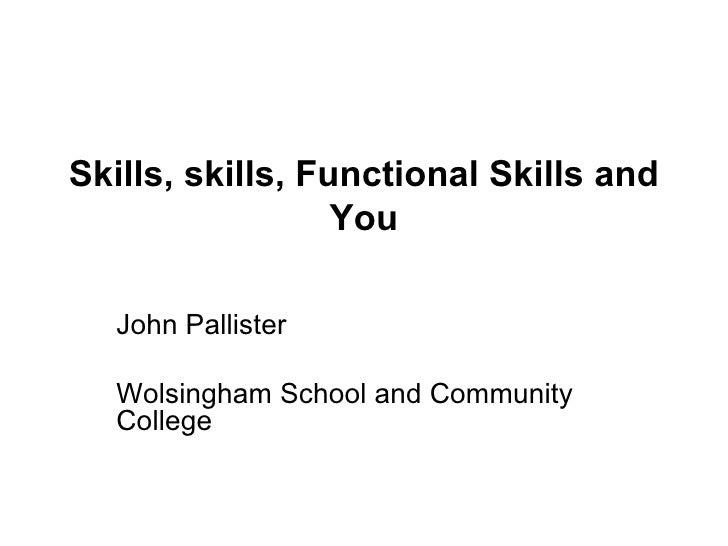 Skills, skills, Functional Skills and You John Pallister Wolsingham School and Community College