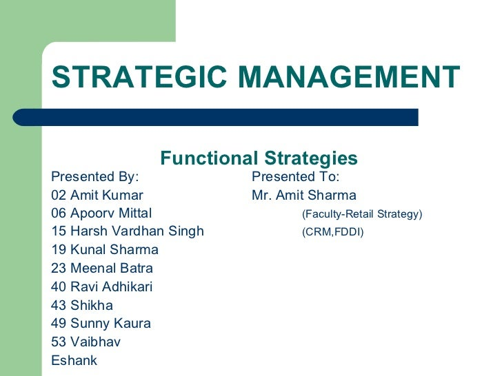 STRATEGIC MANAGEMENT   Functional Strategies <ul><li>Presented By: Presented To: </li></ul><ul><li>02 Amit Kumar Mr. Amit ...