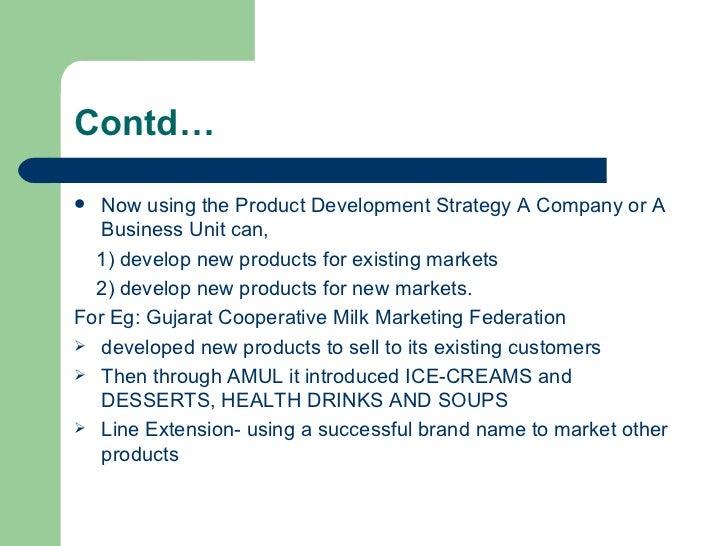 Contd… <ul><li>Now using the Product Development Strategy A Company or A Business Unit can, </li></ul><ul><li>1) develop n...