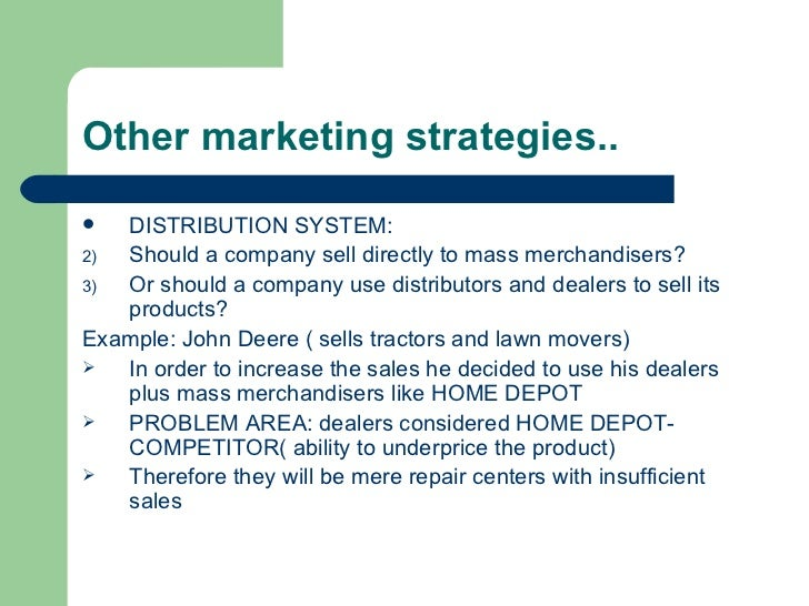 Other marketing strategies.. <ul><li>DISTRIBUTION SYSTEM: </li></ul><ul><li>Should a company sell directly to mass merchan...