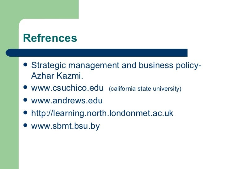 Refrences <ul><li>Strategic management and business policy- Azhar Kazmi. </li></ul><ul><li>www.csuchico.edu    ( californi...