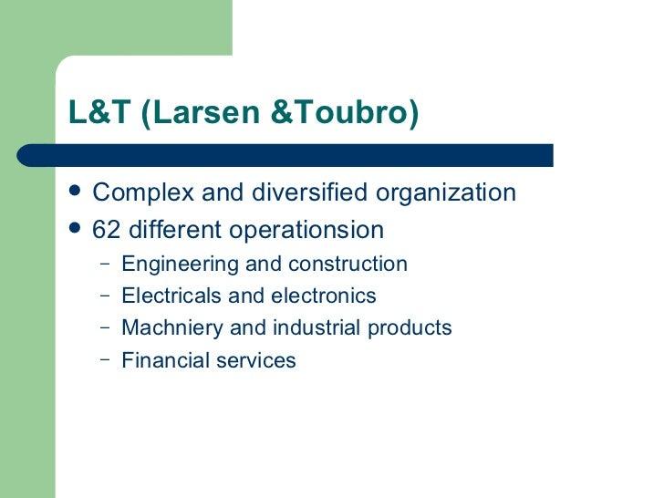 L&T (Larsen &Toubro) <ul><li>Complex and diversified organization </li></ul><ul><li>62 different operationsion </li></ul><...