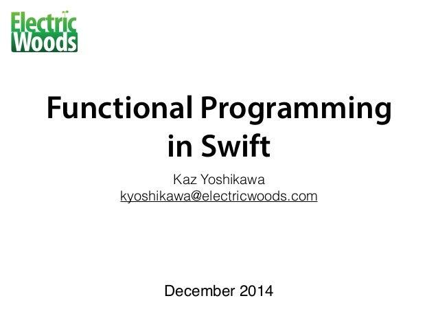 Functional Programming  in Swift Kaz Yoshikawa kyoshikawa@electricwoods.com December 2014