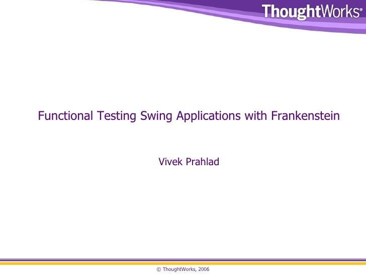 <ul><li>Functional Testing Swing Applications with Frankenstein </li></ul>Vivek Prahlad
