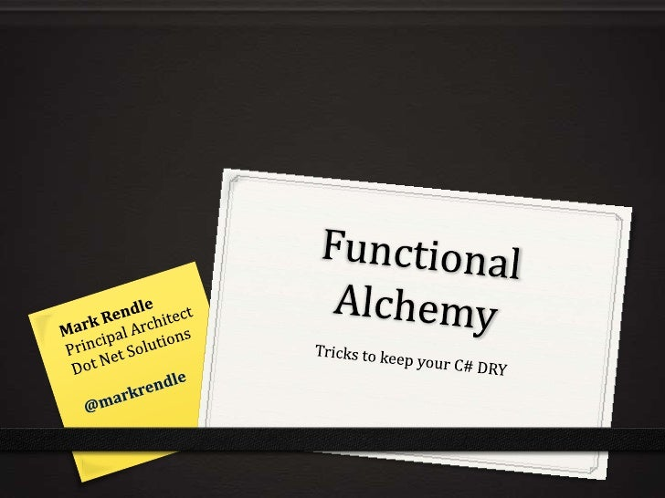Functional Alchemy            10 Some tricks to keep your C# DRY     E: mark@dotnetsolutions.co.uk T: @markrendle B: blog....