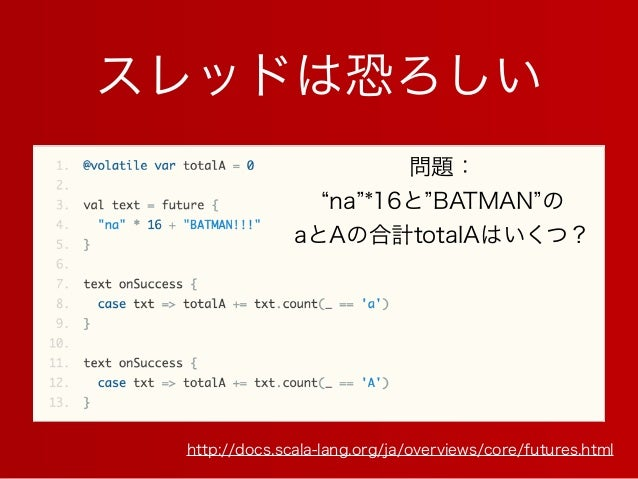 スレッドは恐ろしい http://docs.scala-lang.org/ja/overviews/core/futures.html 問題: na *16と BATMAN の aとAの合計totalAはいくつ?