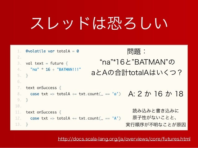 スレッドは恐ろしい http://docs.scala-lang.org/ja/overviews/core/futures.html 問題: na *16と BATMAN の aとAの合計totalAはいくつ? A: 2 か 16 か 18 ...