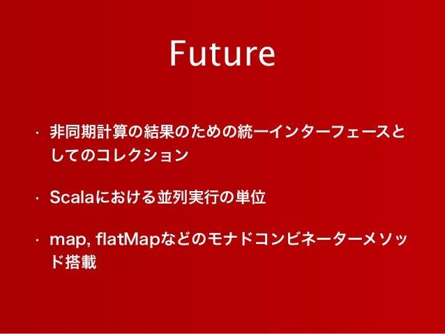 Future • 非同期計算の結果のための統一インターフェースと してのコレクション • Scalaにおける並列実行の単位 • map, flatMapなどのモナドコンビネーターメソッ ド搭載