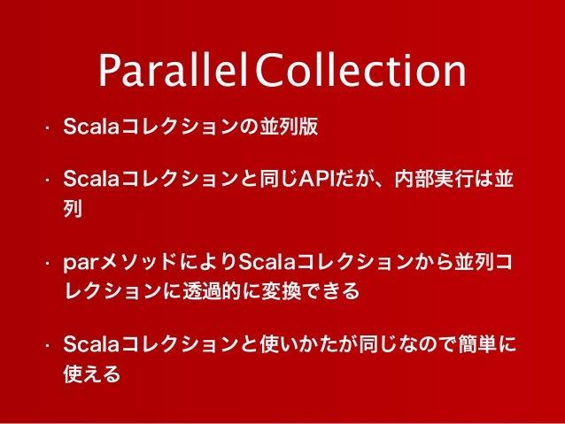 • Scalaコレクションの並列版 • Scalaコレクションと同じAPIだが、内部実行は並 列 • parメソッドによりScalaコレクションから並列コ レクションに透過的に変換できる • Scalaコレクションと使いかたが同じなので簡単に ...