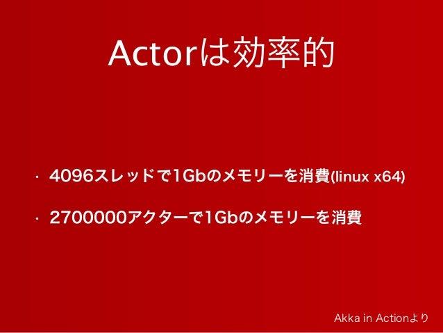 Actorは効率的 • 4096スレッドで1Gbのメモリーを消費(linux x64) • 2700000アクターで1Gbのメモリーを消費 Akka in Actionより