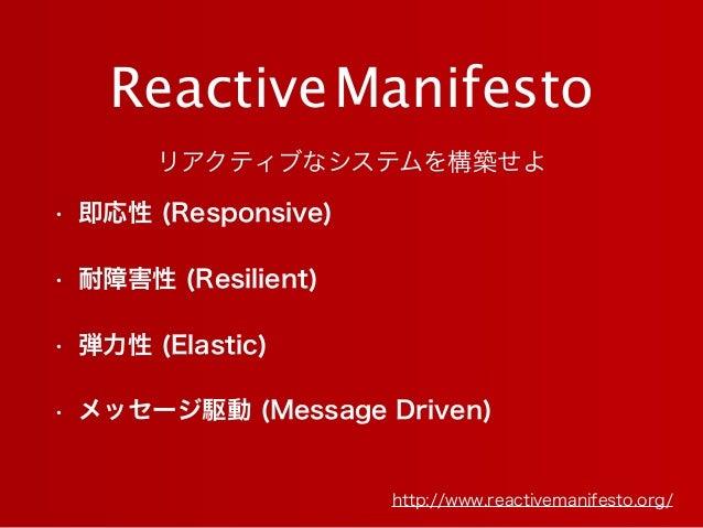 ReactiveManifesto http://www.reactivemanifesto.org/ • 即応性 (Responsive) • 耐障害性 (Resilient) • 弾力性 (Elastic) • メッセージ駆動 (Messa...