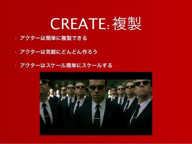 CREATE:複製 • アクターは簡単に複製できる • アクターは気軽にどんどん作ろう • アクターはスケール簡単にスケールする
