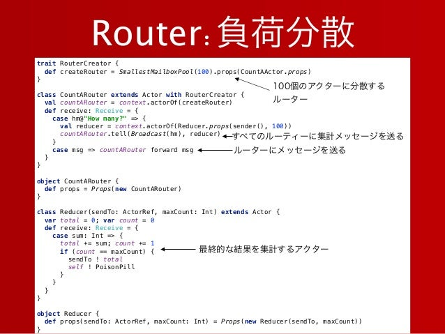 Router:負荷分散 trait RouterCreator { def createRouter = SmallestMailboxPool(100).props(CountAActor.props) }  class CountA...