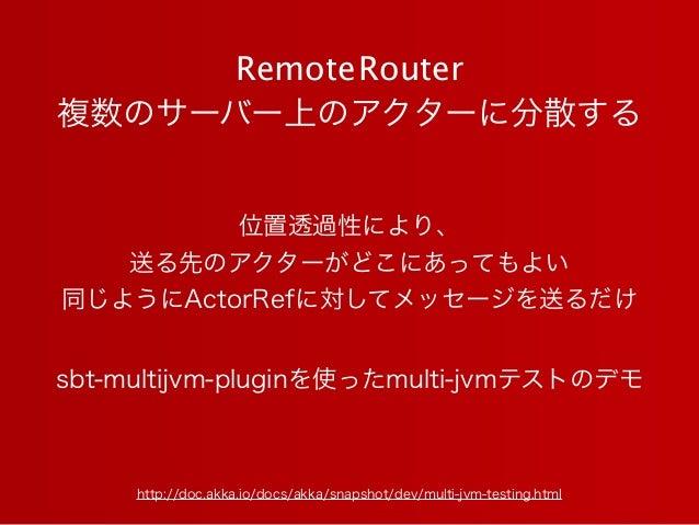 RemoteRouter 複数のサーバー上のアクターに分散する http://doc.akka.io/docs/akka/snapshot/dev/multi-jvm-testing.html sbt-multijvm-pluginを使ったmu...