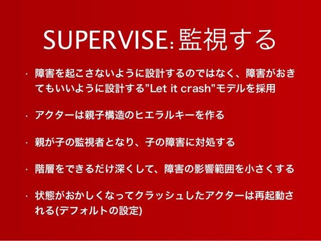 SUPERVISE:監視する • 障害を起こさないように設計するのではなく、障害がおき てもいいように設計する Let it crash モデルを採用 • アクターは親子構造のヒエラルキーを作る • 親が子の監視者となり、子の障害に対処する •...