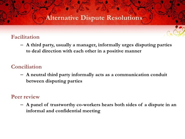 Alternative Dispute ResolutionsFacilitation   – A third party, usually a manager, informally urges disputing parties     t...