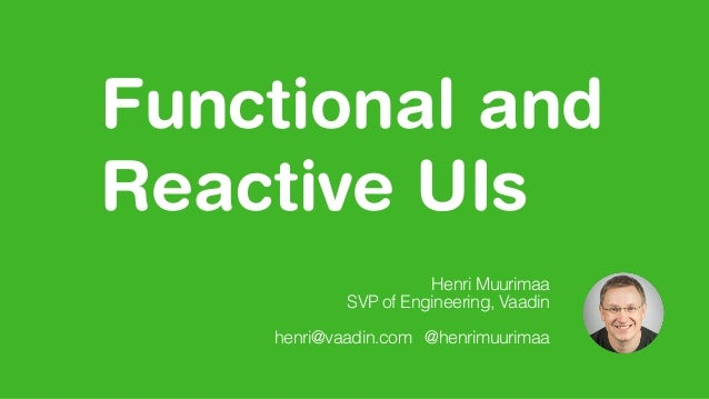 Functional and Reactive UIs Henri Muurimaa SVP of Engineering, Vaadin henri@vaadin.com @henrimuurimaa