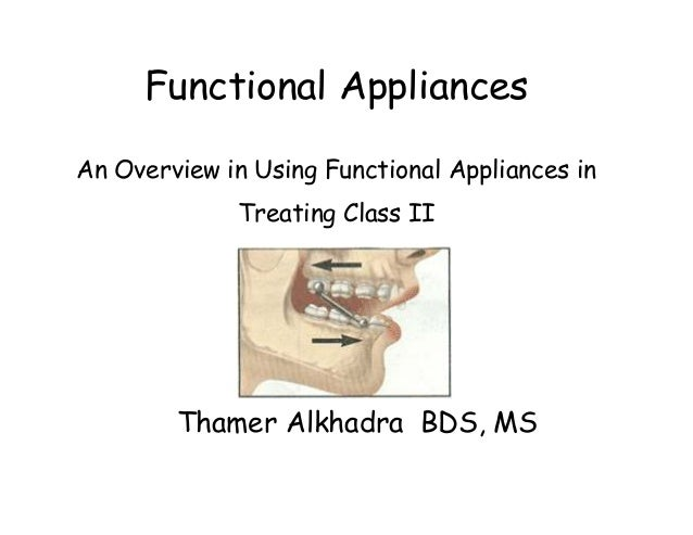 Functional AppliancesAn Overview in Using Functional Appliances in             Treating Class II        Thamer Alkhadra BD...