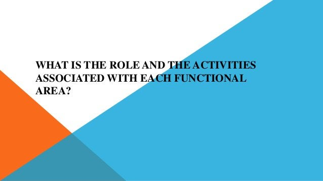 WHAT IS THE ROLE AND THE ACTIVITIES ASSOCIATED WITH EACH FUNCTIONAL AREA?