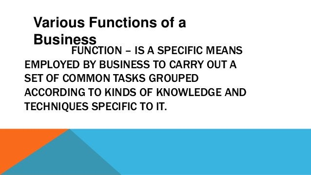 FUNCTION – IS A SPECIFIC MEANS EMPLOYED BY BUSINESS TO CARRY OUT A SET OF COMMON TASKS GROUPED ACCORDING TO KINDS OF KNOWL...