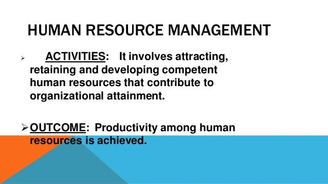 HUMAN RESOURCE MANAGEMENT  ACTIVITIES: It involves attracting, retaining and developing competent human resources that co...