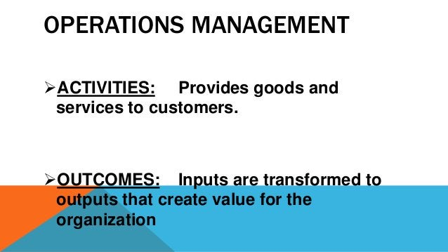 OPERATIONS MANAGEMENT ACTIVITIES: Provides goods and services to customers. OUTCOMES: Inputs are transformed to outputs ...