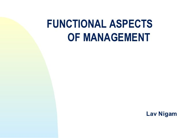 FUNCTIONAL ASPECTS   OF MANAGEMENT                Lav Nigam