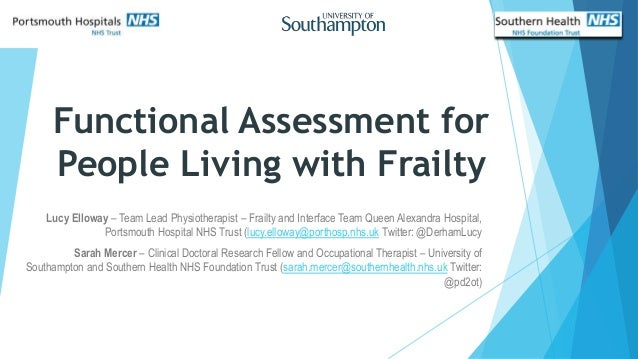 Functional Assessment for People Living with Frailty Lucy Elloway – Team Lead Physiotherapist – Frailty and Interface Team...