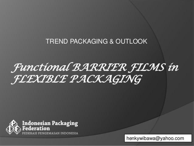 TREND PACKAGING & OUTLOOK henkywibawa@yahoo.com Functional BARRIER FILMS in FLEXIBLE PACKAGING