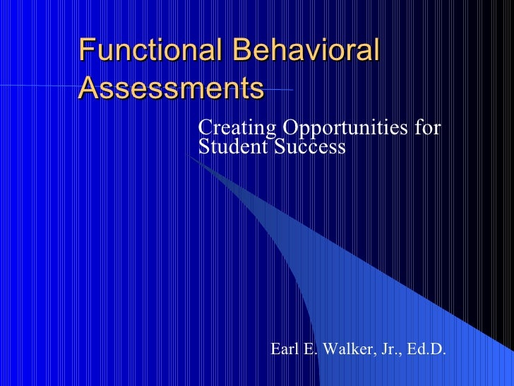 Functional Behavioral Assessments Creating Opportunities for Student Success Earl E. Walker, Jr., Ed.D.