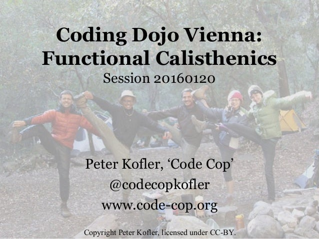 Coding Dojo Vienna: Functional Calisthenics Session 20160120 Peter Kofler, 'Code Cop' @codecopkofler www.code-cop.org Copy...